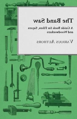The Band Saw - A Guide Book for Filers, Sayers and Woodworke
